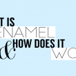 What is Enamel and How Does it Work?